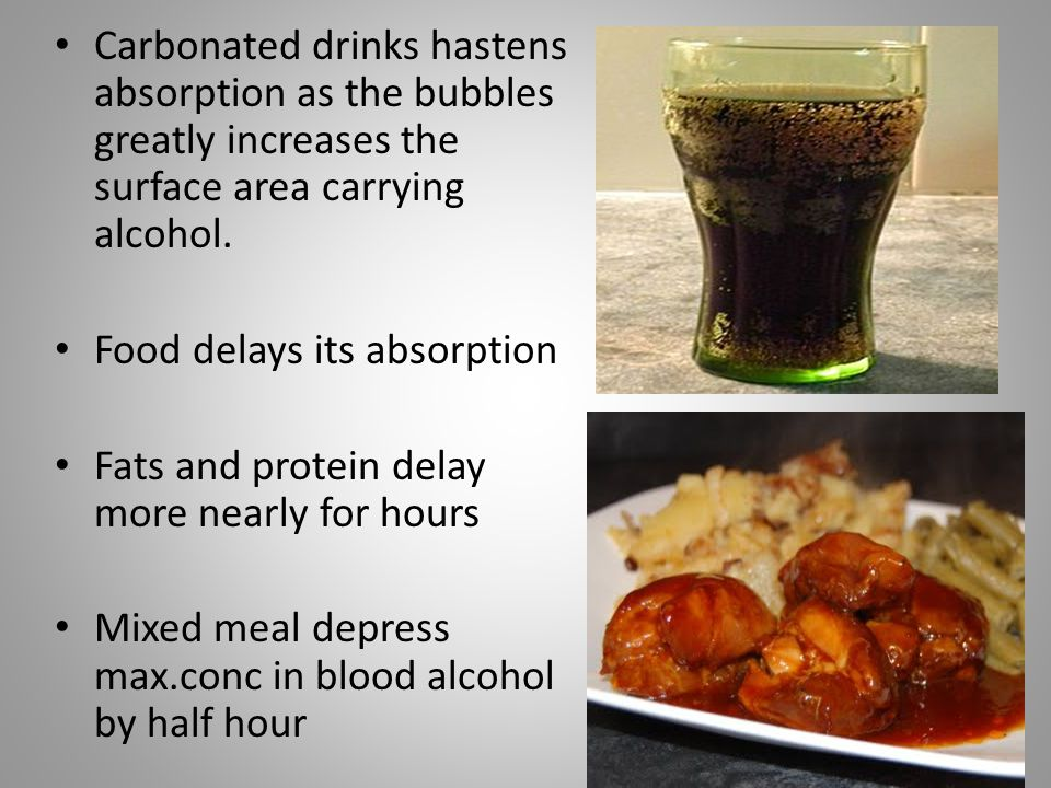 Carbonated drinks hastens absorption as the bubbles greatly increases the surface area carrying alcohol. Food delays its absorption Fats and protein d