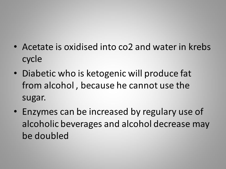 Acetate is oxidised into co2 and water in krebs cycle Diabetic who is ketogenic will produce fat from alcohol, because he cannot use the sugar. Enzyme