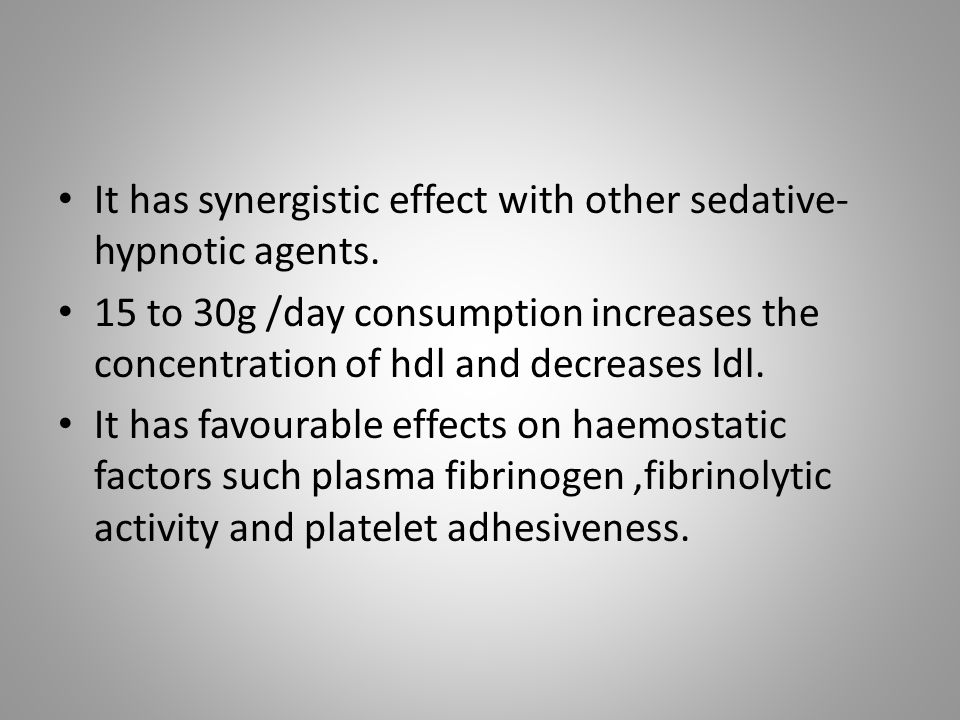 It has synergistic effect with other sedative- hypnotic agents. 15 to 30g /day consumption increases the concentration of hdl and decreases ldl. It ha