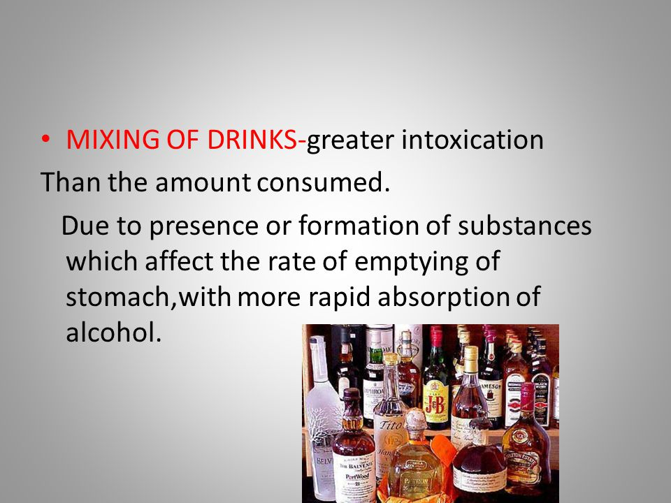 MIXING OF DRINKS-greater intoxication Than the amount consumed. Due to presence or formation of substances which affect the rate of emptying of stomac