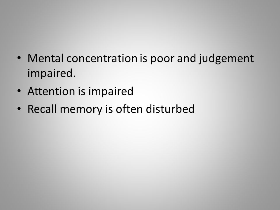 Mental concentration is poor and judgement impaired. Attention is impaired Recall memory is often disturbed