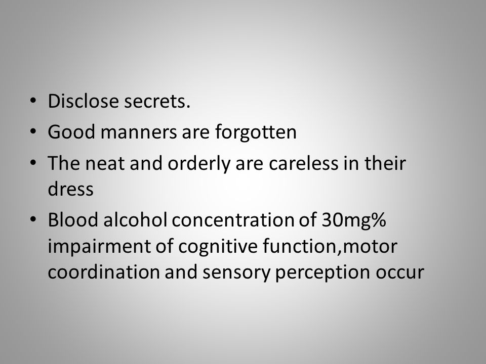 Disclose secrets. Good manners are forgotten The neat and orderly are careless in their dress Blood alcohol concentration of 30mg% impairment of cogni