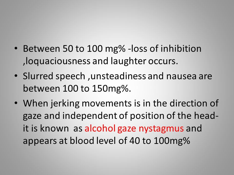 Between 50 to 100 mg% -loss of inhibition,loquaciousness and laughter occurs. Slurred speech,unsteadiness and nausea are between 100 to 150mg%. When j