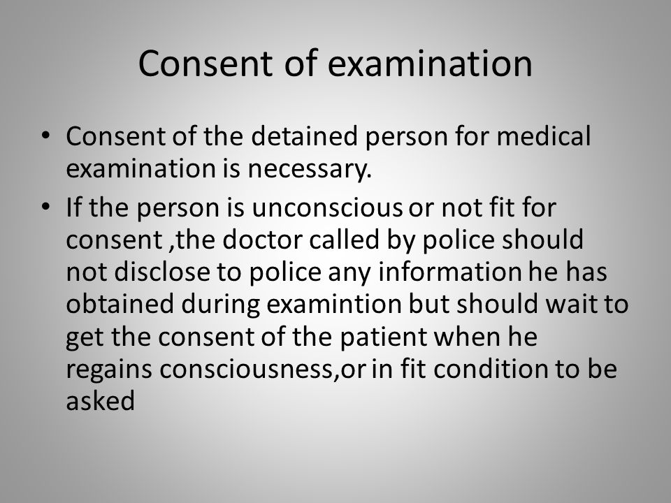 Consent of examination Consent of the detained person for medical examination is necessary. If the person is unconscious or not fit for consent,the do
