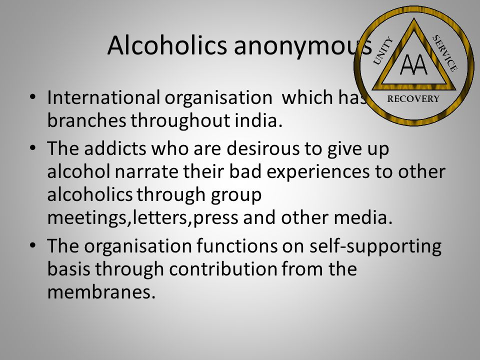 Alcoholics anonymous International organisation which has branches throughout india. The addicts who are desirous to give up alcohol narrate their bad