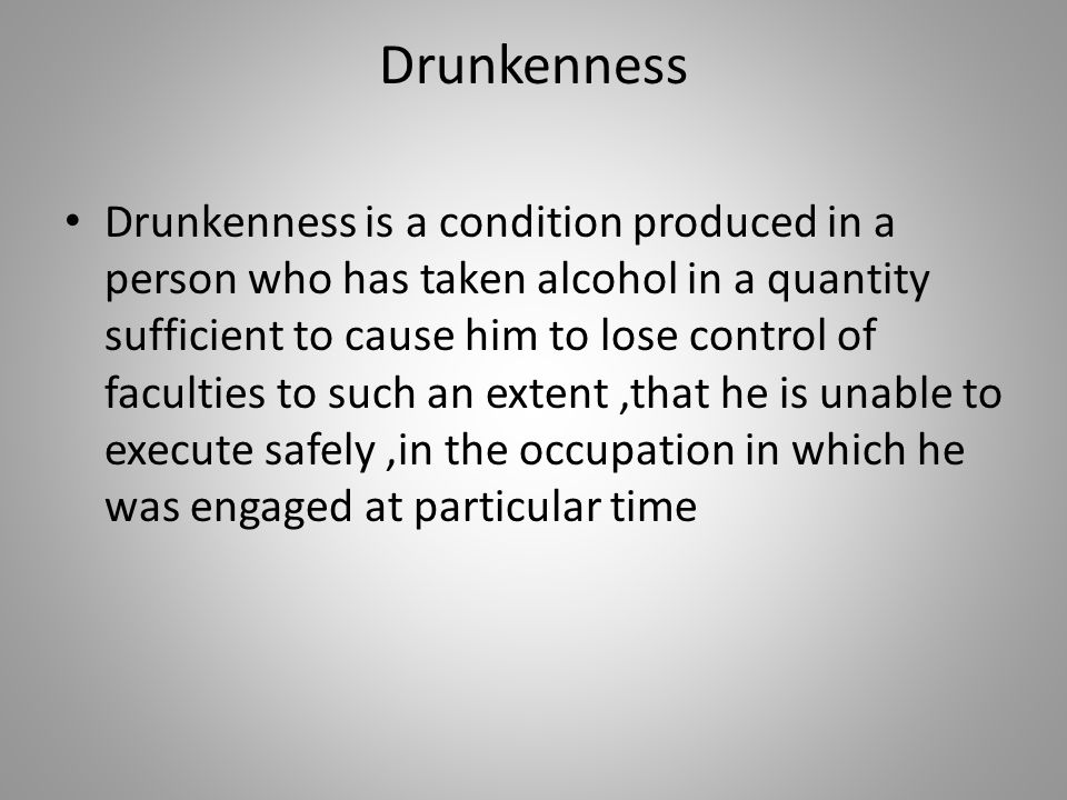 Drunkenness Drunkenness is a condition produced in a person who has taken alcohol in a quantity sufficient to cause him to lose control of faculties t