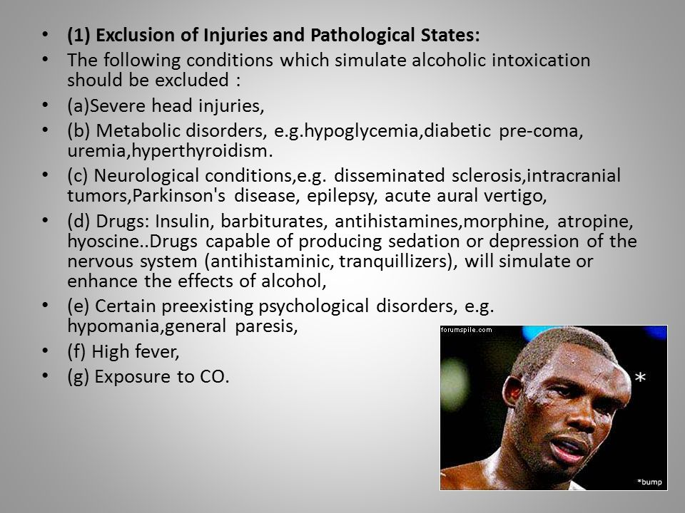 (1) Exclusion of Injuries and Pathological States: The following conditions which simulate alcoholic intoxication should be excluded : (a)Severe head