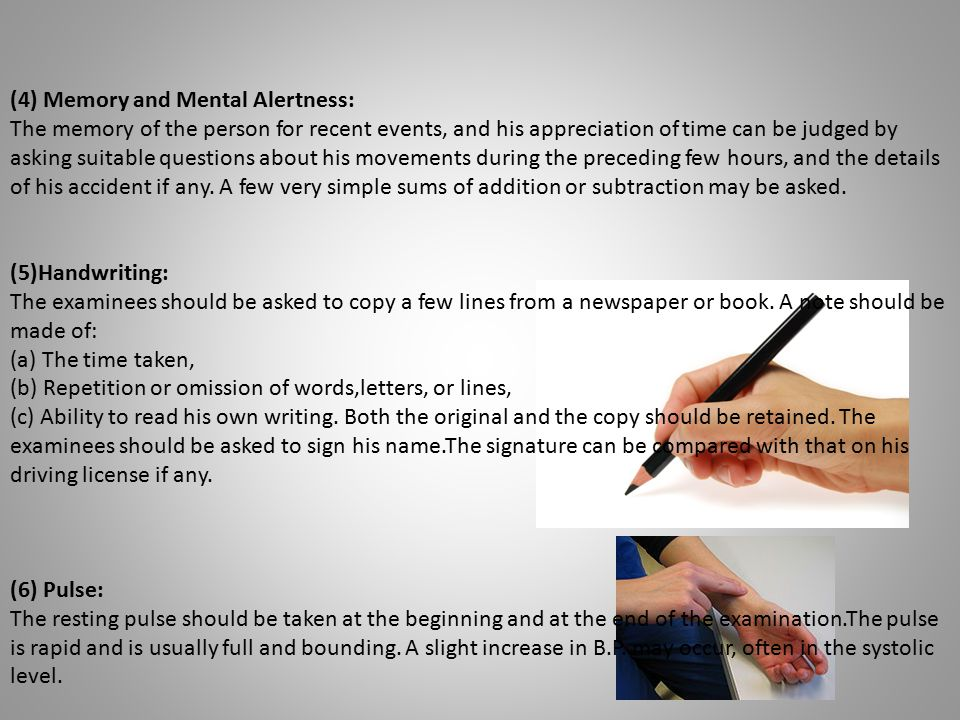 (4) Memory and Mental Alertness: The memory of the person for recent events, and his appreciation of time can be judged by asking suitable questions a