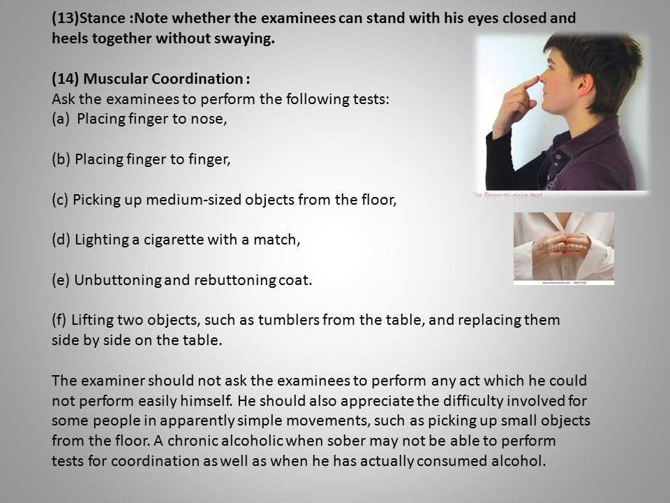 (13)Stance :Note whether the examinees can stand with his eyes closed and heels together without swaying. (14) Muscular Coordination : Ask the examine