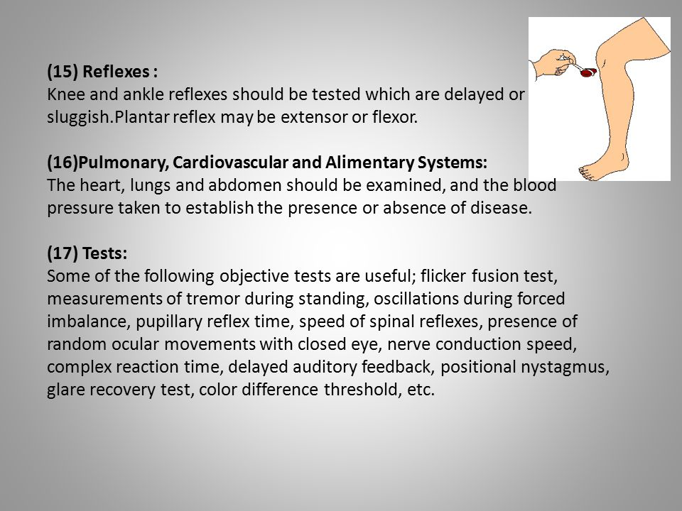 (15) Reflexes : Knee and ankle reflexes should be tested which are delayed or sluggish.Plantar reflex may be extensor or flexor. (16)Pulmonary, Cardio