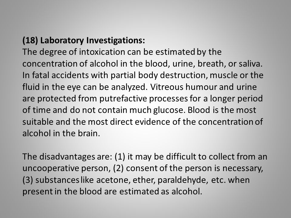 (18) Laboratory Investigations: The degree of intoxication can be estimated by the concentration of alcohol in the blood, urine, breath, or saliva. In
