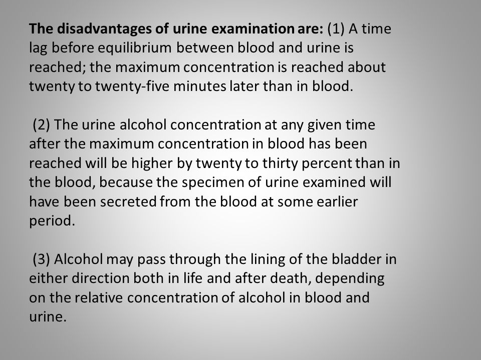 The disadvantages of urine examination are: (1) A time lag before equilibrium between blood and urine is reached; the maximum concentration is reached