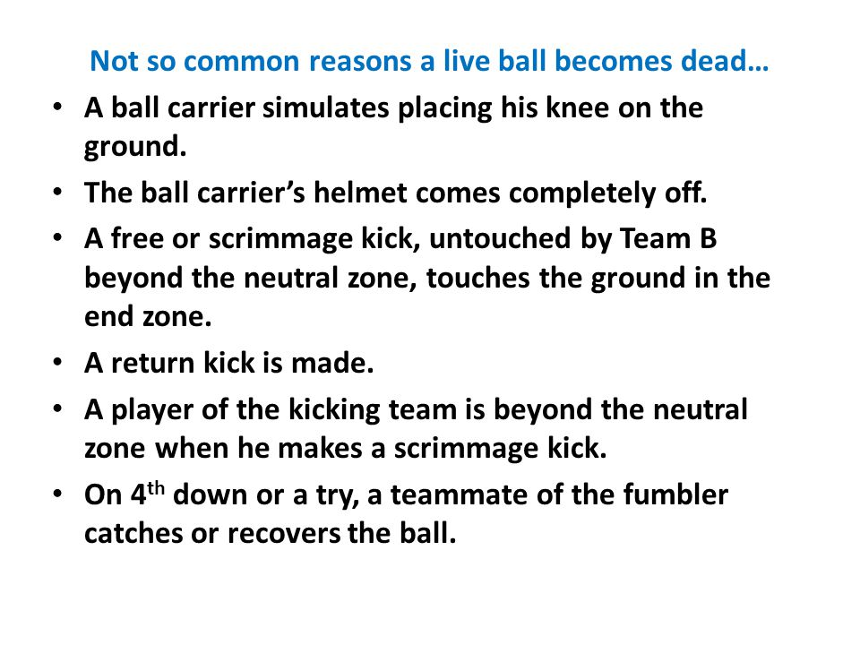 Not so common reasons a live ball becomes dead… A ball carrier simulates placing his knee on the ground.
