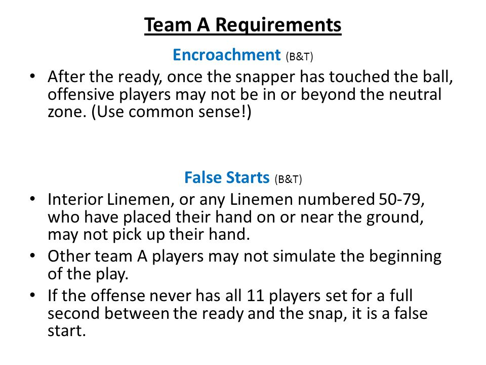 Team A Requirements Encroachment (B&T) After the ready, once the snapper has touched the ball, offensive players may not be in or beyond the neutral zone.