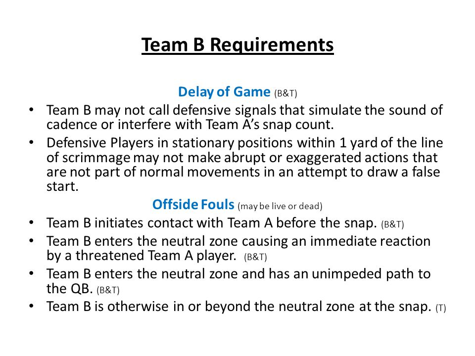 Team B Requirements Delay of Game (B&T) Team B may not call defensive signals that simulate the sound of cadence or interfere with Team A's snap count.