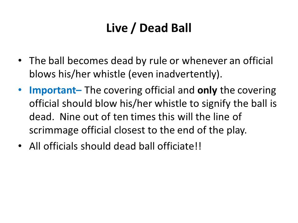Live / Dead Ball The ball becomes dead by rule or whenever an official blows his/her whistle (even inadvertently).