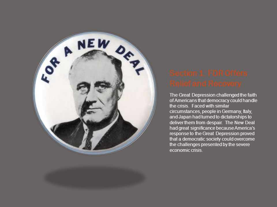 Section 1: FDR Offers Relief and Recovery The Great Depression challenged the faith of Americans that democracy could handle the crisis. Faced with si
