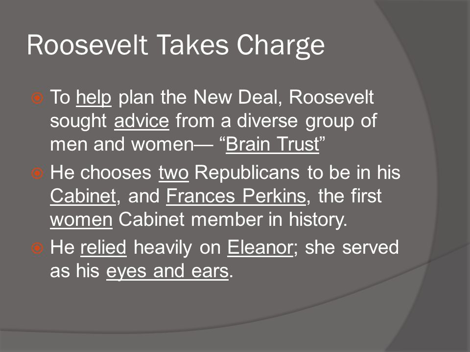 """Roosevelt Takes Charge  To help plan the New Deal, Roosevelt sought advice from a diverse group of men and women— """"Brain Trust""""  He chooses two Repu"""