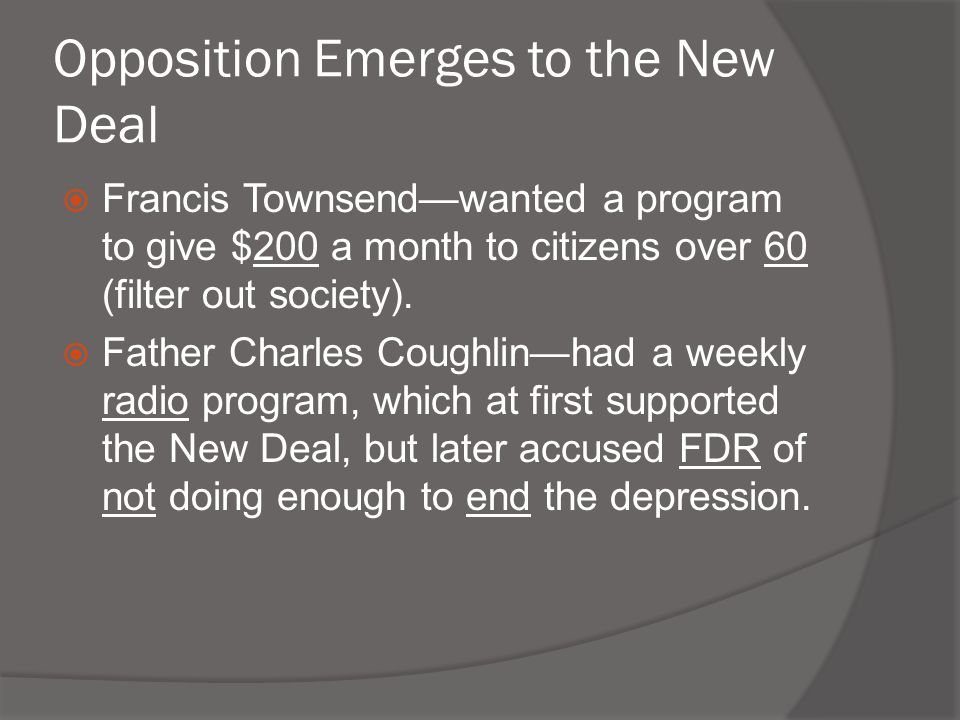 Opposition Emerges to the New Deal  Francis Townsend—wanted a program to give $200 a month to citizens over 60 (filter out society).  Father Charles