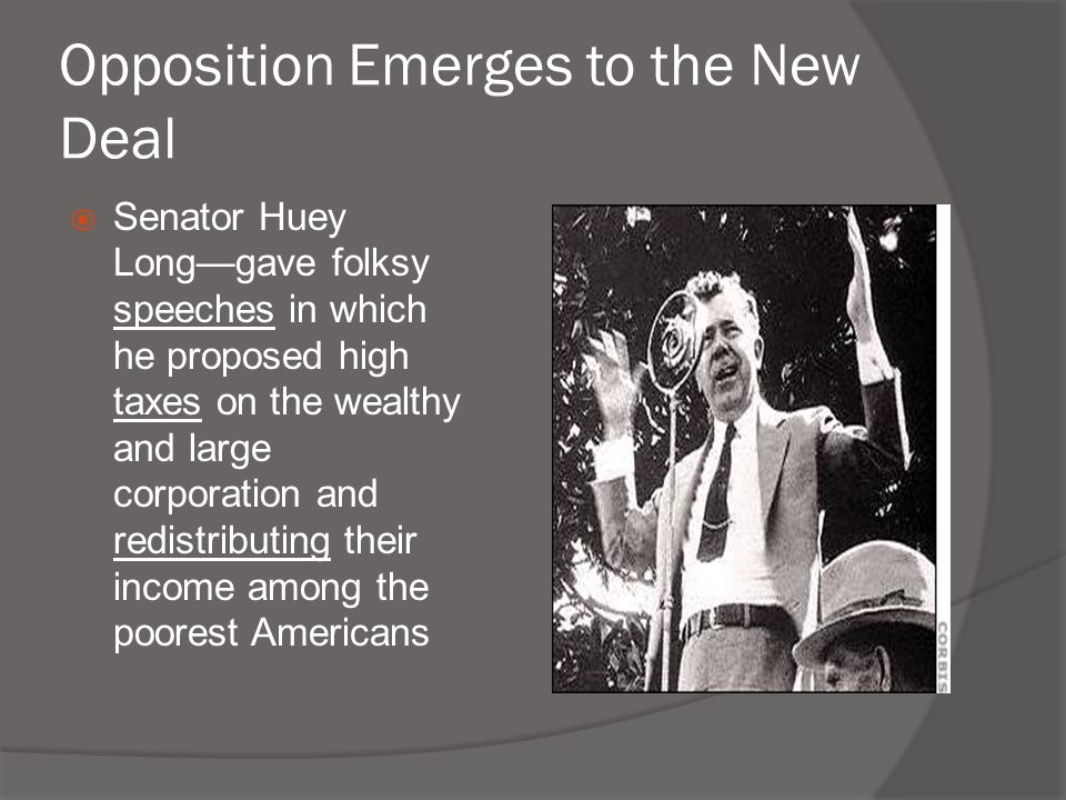 Opposition Emerges to the New Deal  Senator Huey Long—gave folksy speeches in which he proposed high taxes on the wealthy and large corporation and r