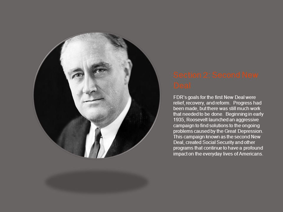 Section 2: Second New Deal FDR's goals for the first New Deal were relief, recovery, and reform. Progress had been made, but there was still much work