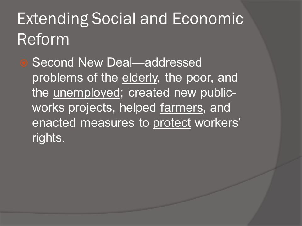 Extending Social and Economic Reform  Second New Deal—addressed problems of the elderly, the poor, and the unemployed; created new public- works proj
