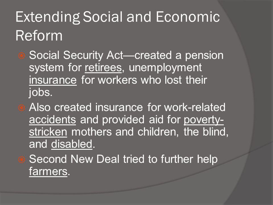 Extending Social and Economic Reform  Social Security Act—created a pension system for retirees, unemployment insurance for workers who lost their jo
