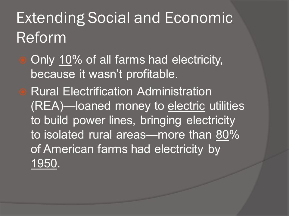 Extending Social and Economic Reform  Only 10% of all farms had electricity, because it wasn't profitable.  Rural Electrification Administration (RE