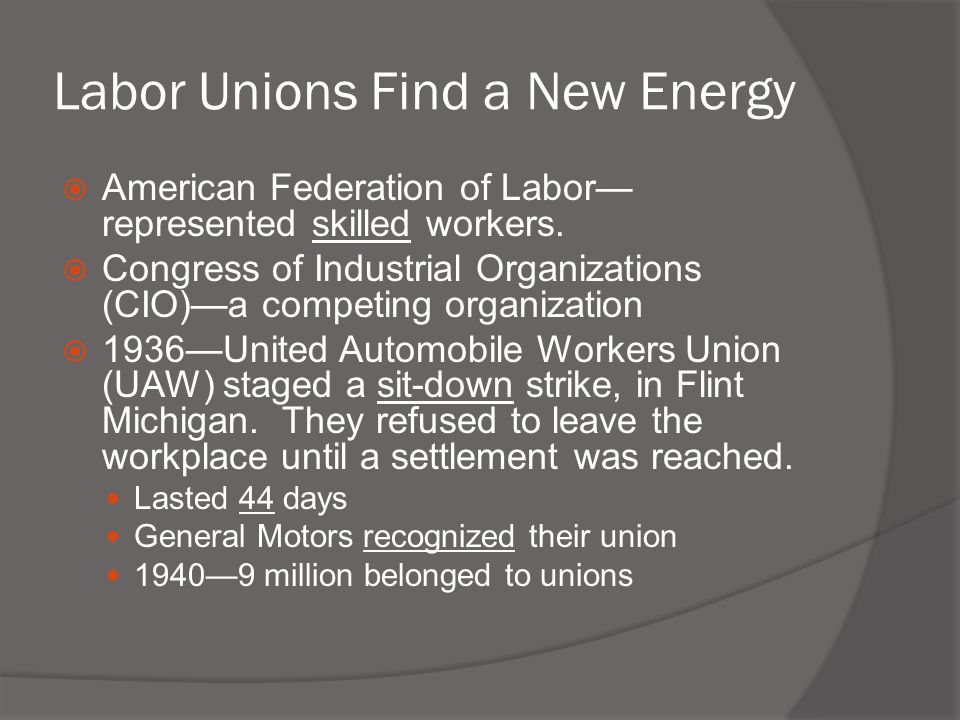 Labor Unions Find a New Energy  American Federation of Labor— represented skilled workers.  Congress of Industrial Organizations (CIO)—a competing o