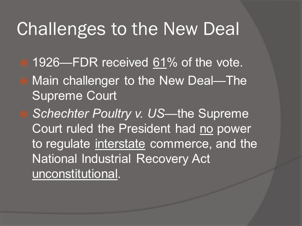 Challenges to the New Deal  1926—FDR received 61% of the vote.  Main challenger to the New Deal—The Supreme Court  Schechter Poultry v. US—the Supr