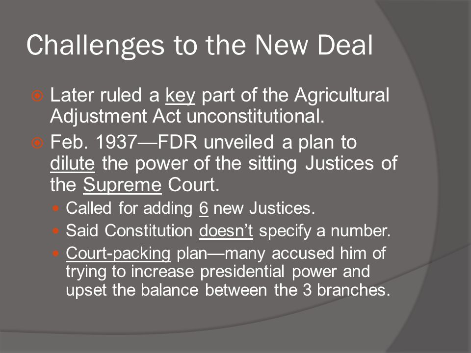 Challenges to the New Deal  Later ruled a key part of the Agricultural Adjustment Act unconstitutional.  Feb. 1937—FDR unveiled a plan to dilute the