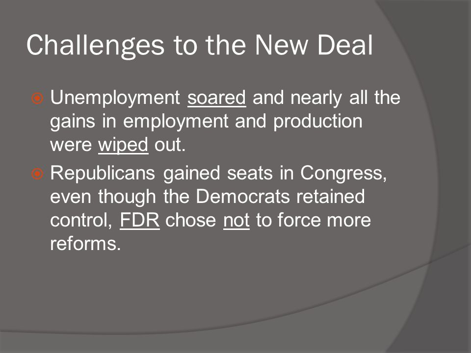 Challenges to the New Deal  Unemployment soared and nearly all the gains in employment and production were wiped out.  Republicans gained seats in C