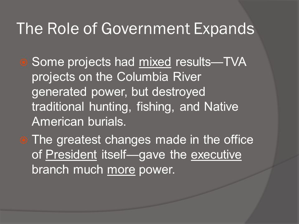 The Role of Government Expands  Some projects had mixed results—TVA projects on the Columbia River generated power, but destroyed traditional hunting