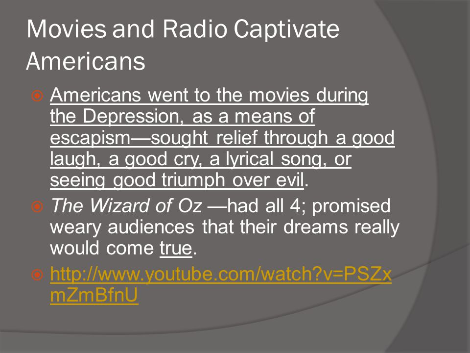 Movies and Radio Captivate Americans  Americans went to the movies during the Depression, as a means of escapism—sought relief through a good laugh,