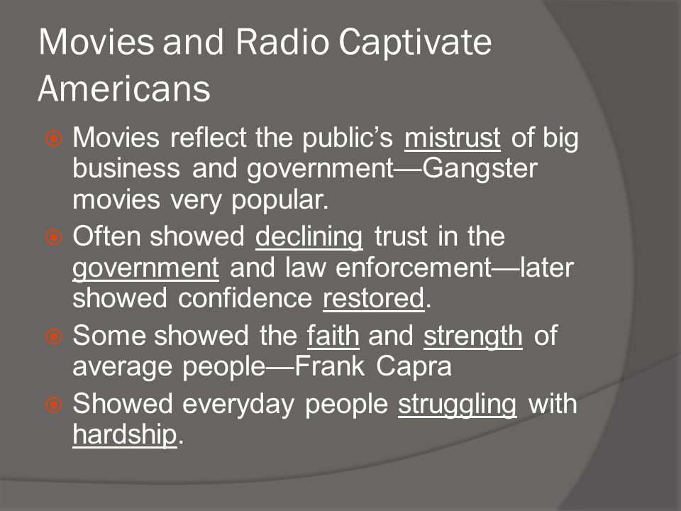 Movies and Radio Captivate Americans  Movies reflect the public's mistrust of big business and government—Gangster movies very popular.  Often showe