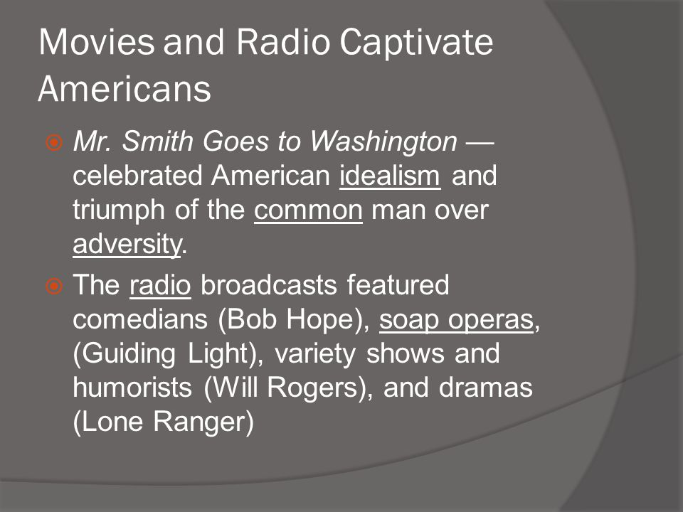 Movies and Radio Captivate Americans  Mr. Smith Goes to Washington — celebrated American idealism and triumph of the common man over adversity.  The