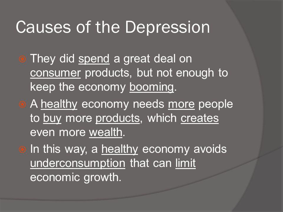 Causes of the Depression  They did spend a great deal on consumer products, but not enough to keep the economy booming.  A healthy economy needs mor