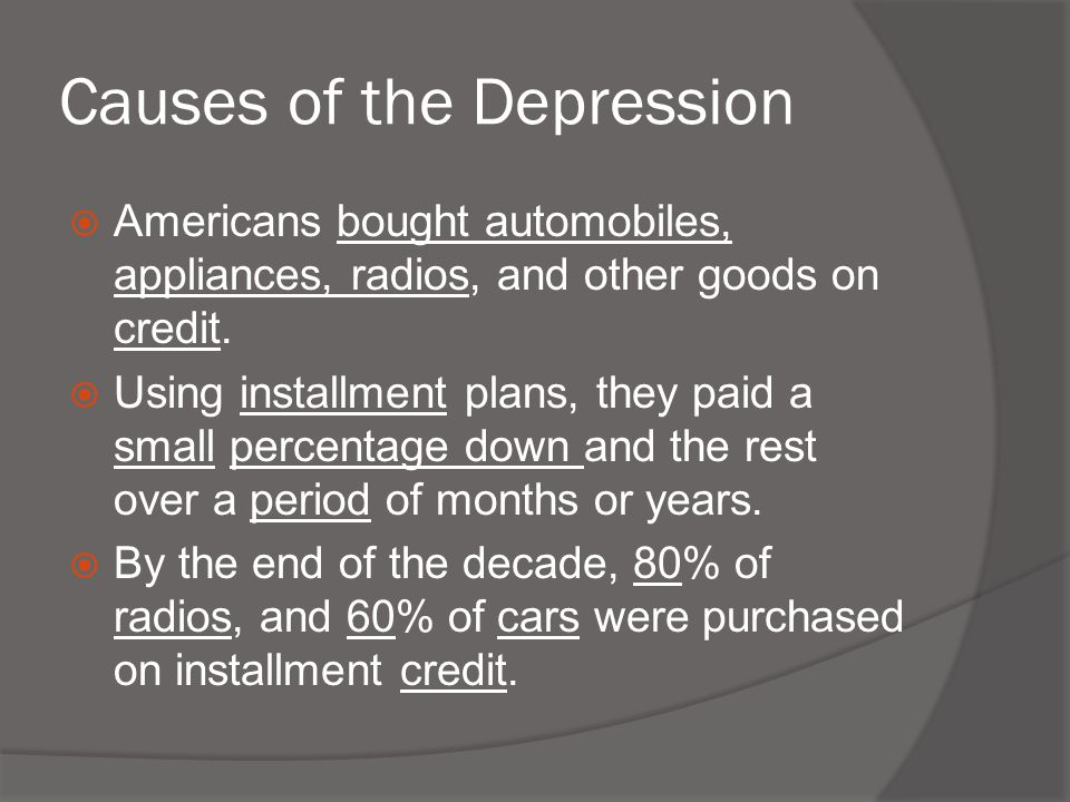 Causes of the Depression  Americans bought automobiles, appliances, radios, and other goods on credit.  Using installment plans, they paid a small p