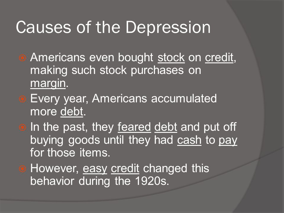 Causes of the Depression  Americans even bought stock on credit, making such stock purchases on margin.  Every year, Americans accumulated more debt