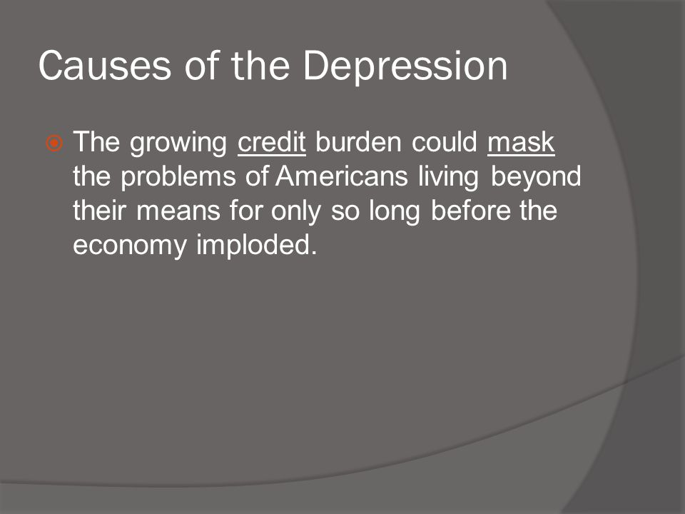 Causes of the Depression  The growing credit burden could mask the problems of Americans living beyond their means for only so long before the econom