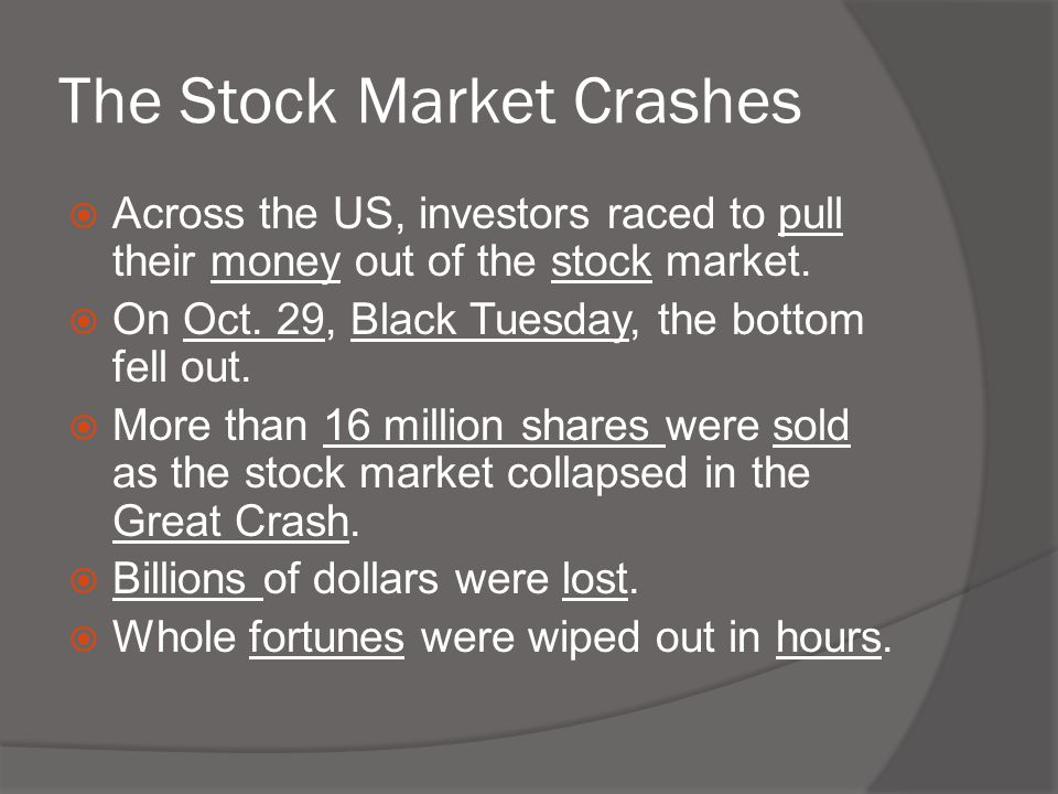 The Stock Market Crashes  Across the US, investors raced to pull their money out of the stock market.  On Oct. 29, Black Tuesday, the bottom fell ou