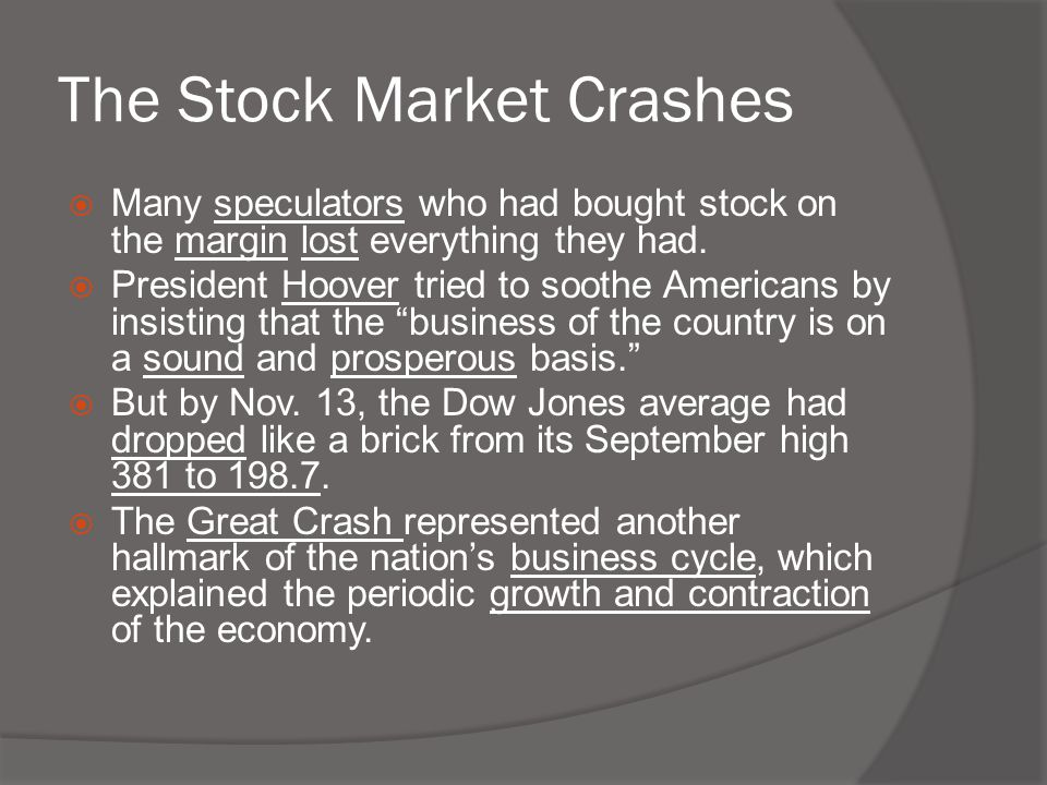 The Stock Market Crashes  Many speculators who had bought stock on the margin lost everything they had.  President Hoover tried to soothe Americans