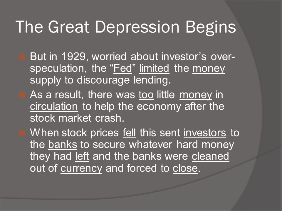 """The Great Depression Begins  But in 1929, worried about investor's over- speculation, the """"Fed"""" limited the money supply to discourage lending.  As"""