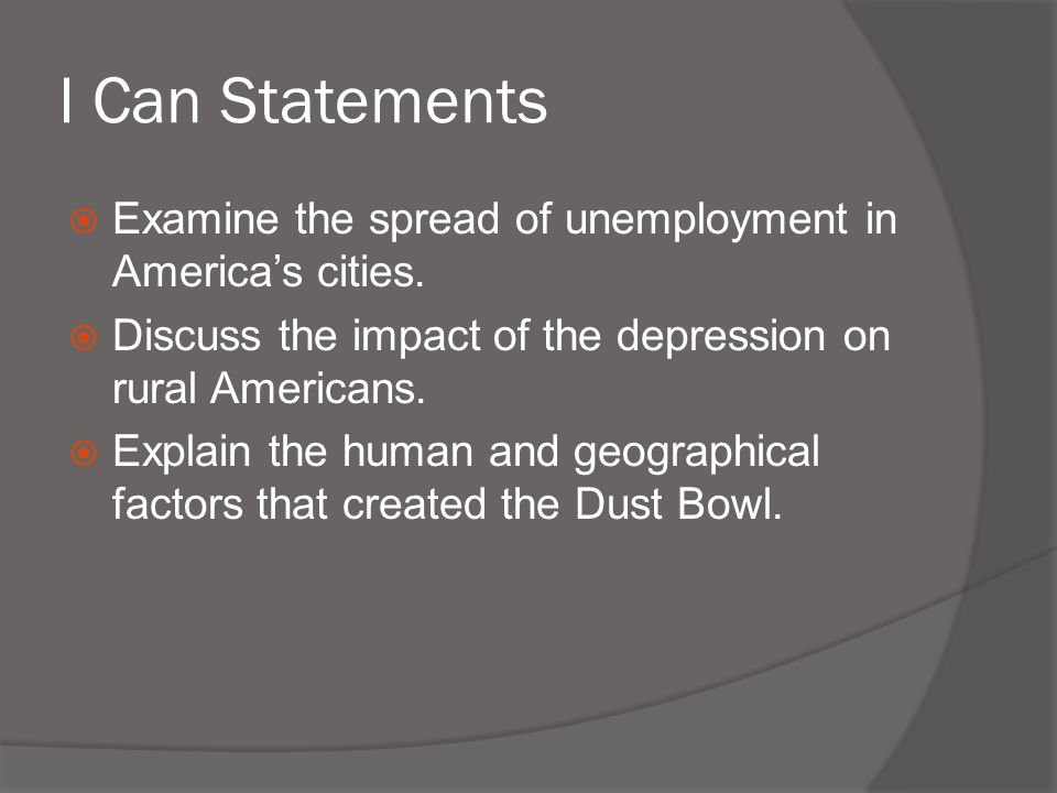 I Can Statements  Examine the spread of unemployment in America's cities.  Discuss the impact of the depression on rural Americans.  Explain the hu