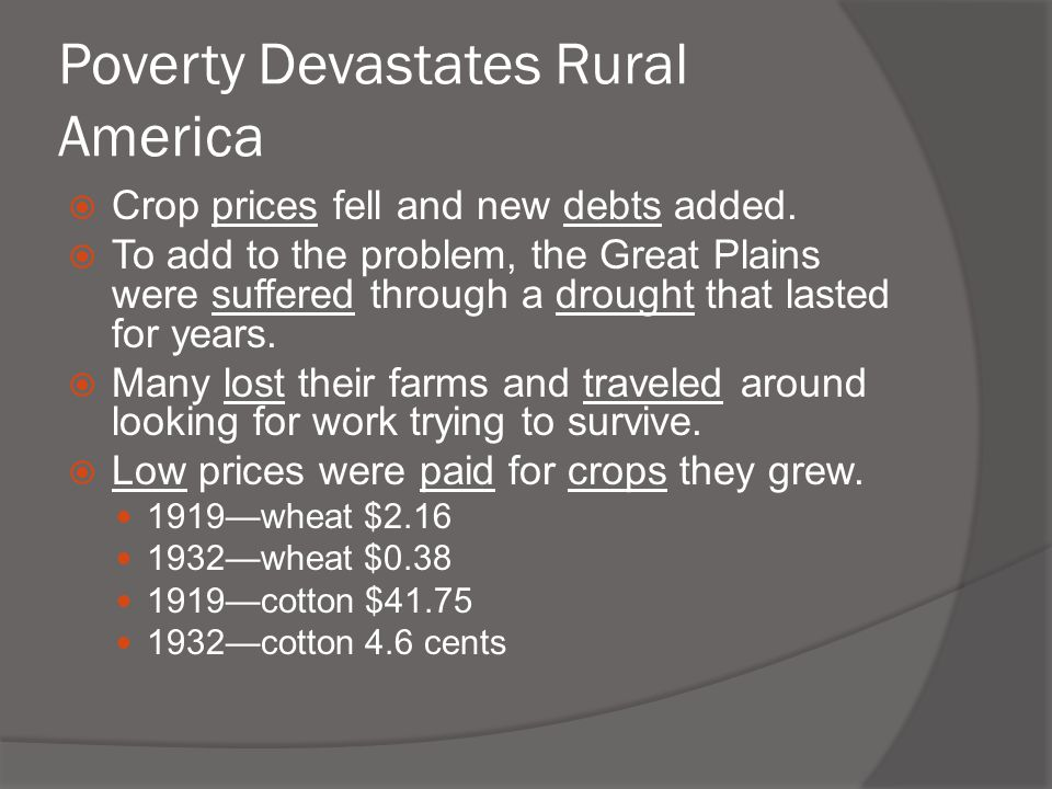 Poverty Devastates Rural America  Crop prices fell and new debts added.  To add to the problem, the Great Plains were suffered through a drought tha