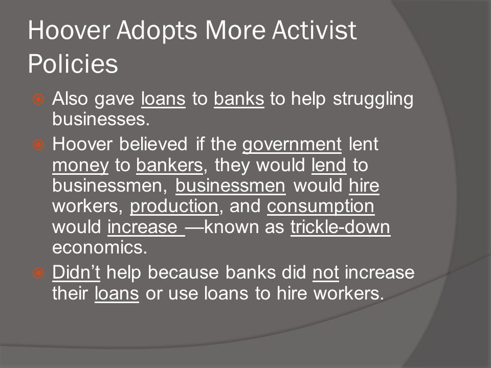 Hoover Adopts More Activist Policies  Also gave loans to banks to help struggling businesses.  Hoover believed if the government lent money to banke