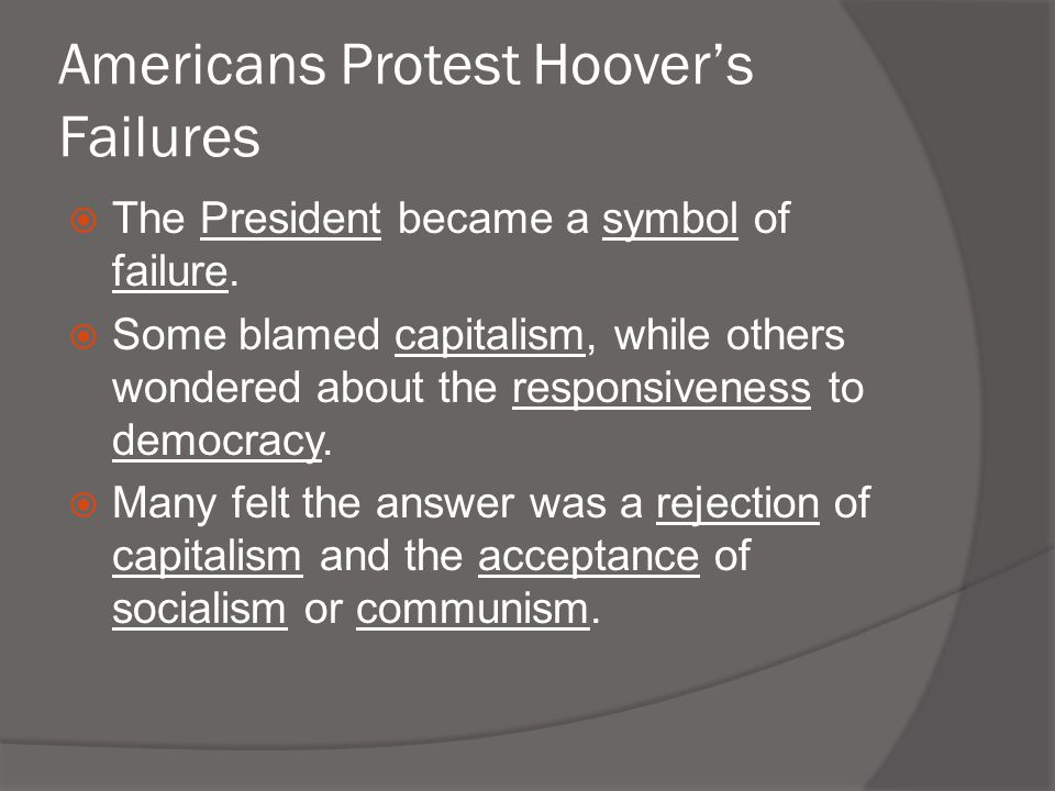 Americans Protest Hoover's Failures  The President became a symbol of failure.  Some blamed capitalism, while others wondered about the responsivene