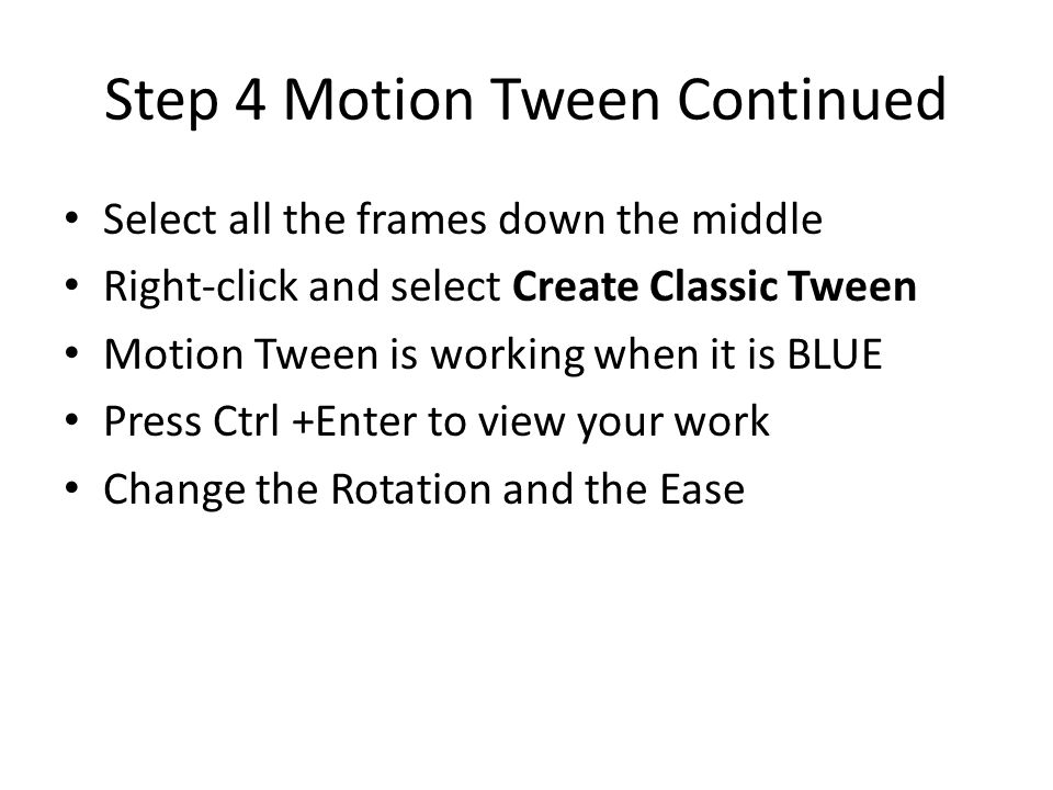 Step 4 Motion Tween Continued Select all the frames down the middle Right-click and select Create Classic Tween Motion Tween is working when it is BLUE Press Ctrl +Enter to view your work Change the Rotation and the Ease