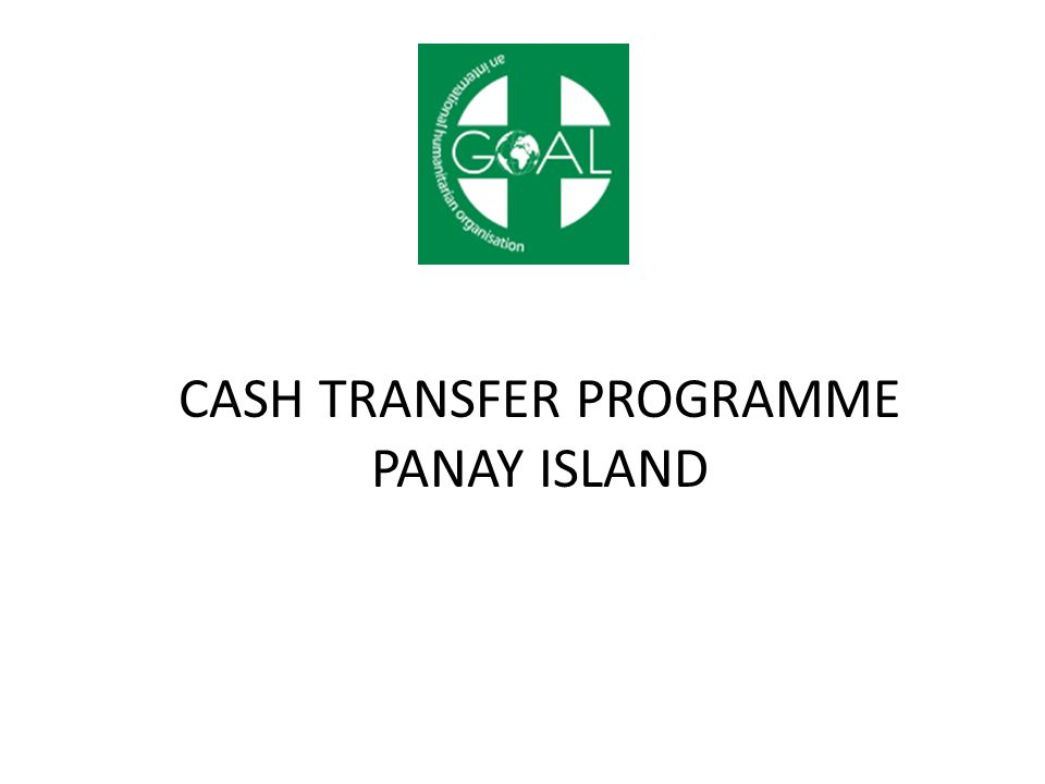 OVERVIEW OF CASH TRANSFER PROGRAMME 3,785 beneficiaries targeted through cash for work, conditional and unconditional cash transfers 14 Barangays in Estancia & Carles Municipalities (Iloilo Province) Activities focused on debris clearance, livelihoods assistance to fishermen, and transfers to elderly households and people with disabilities