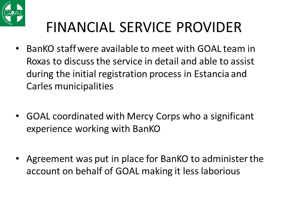 FINANCIAL SERVICE PROVIDER BanKO staff were available to meet with GOAL team in Roxas to discuss the service in detail and able to assist during the initial registration process in Estancia and Carles municipalities GOAL coordinated with Mercy Corps who a significant experience working with BanKO Agreement was put in place for BanKO to administer the account on behalf of GOAL making it less laborious